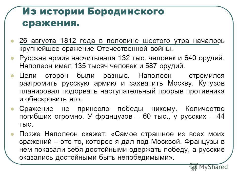 Из истории Бородинского сражения. 26 августа 1812 года в половине шестого утра началось крупнейшее сражение Отечественной войны. Русская армия насчитывала 132 тыс. человек и 640 орудий. Наполеон имел 135 тысяч человек и 587 орудий. Цели сторон были р