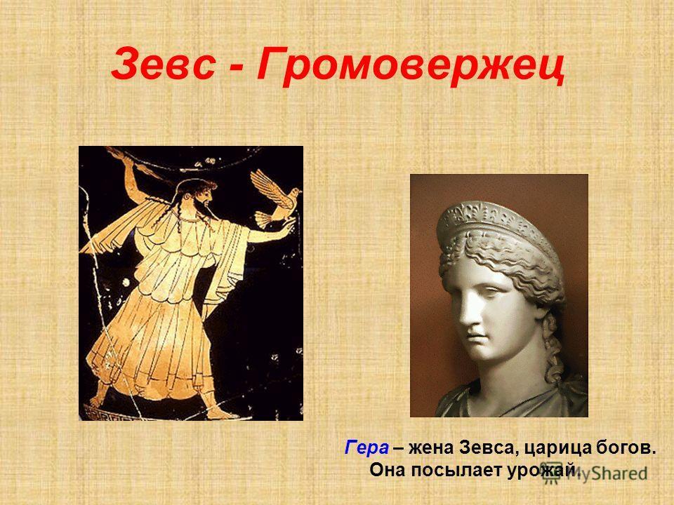 Зевс - Громовержец Гера – жена Зевса, царица богов. Она посылает урожай.