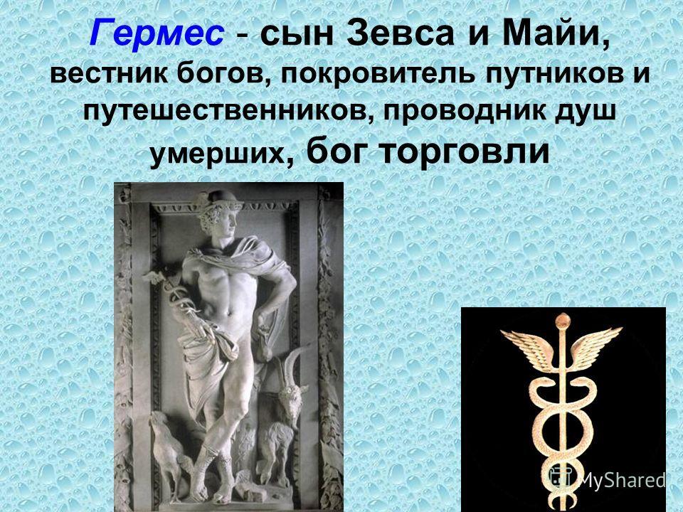 Гермес - сын Зевса и Майи, вестник богов, покровитель путников и путешественников, проводник душ умерших, бог торговли