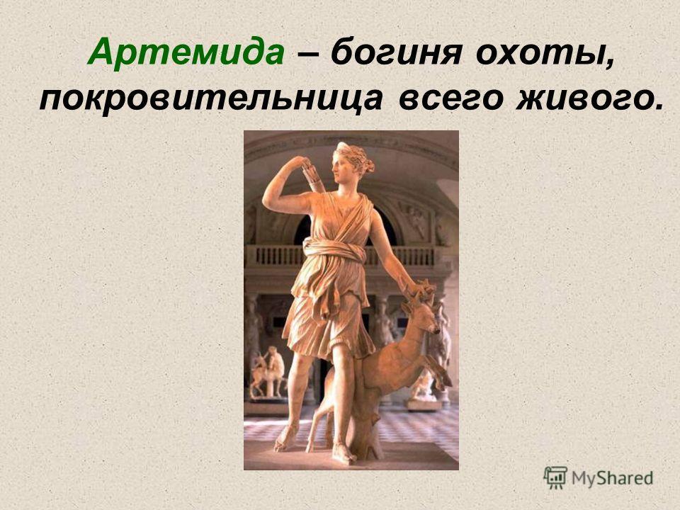 Артемида – богиня охоты, покровительница всего живого.