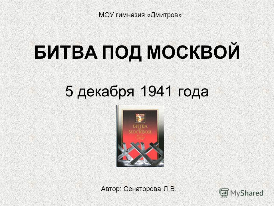 БИТВА ПОД МОСКВОЙ 5 декабря 1941 года МОУ гимназия «Дмитров» Автор: Сенаторова Л.В.