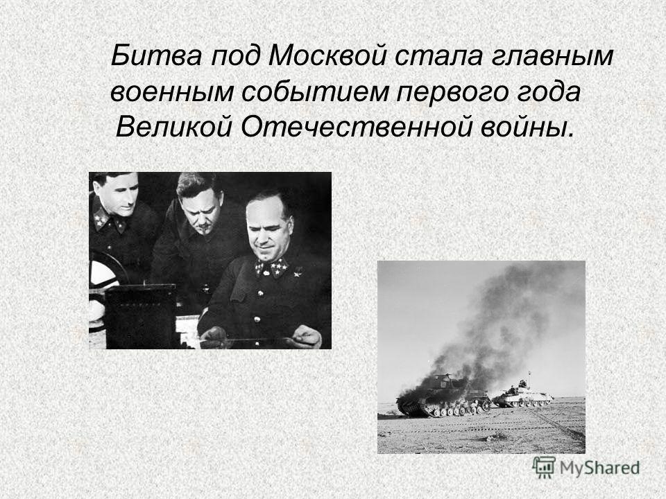 Битва под Москвой стала главным военным событием первого года Великой Отечественной войны.