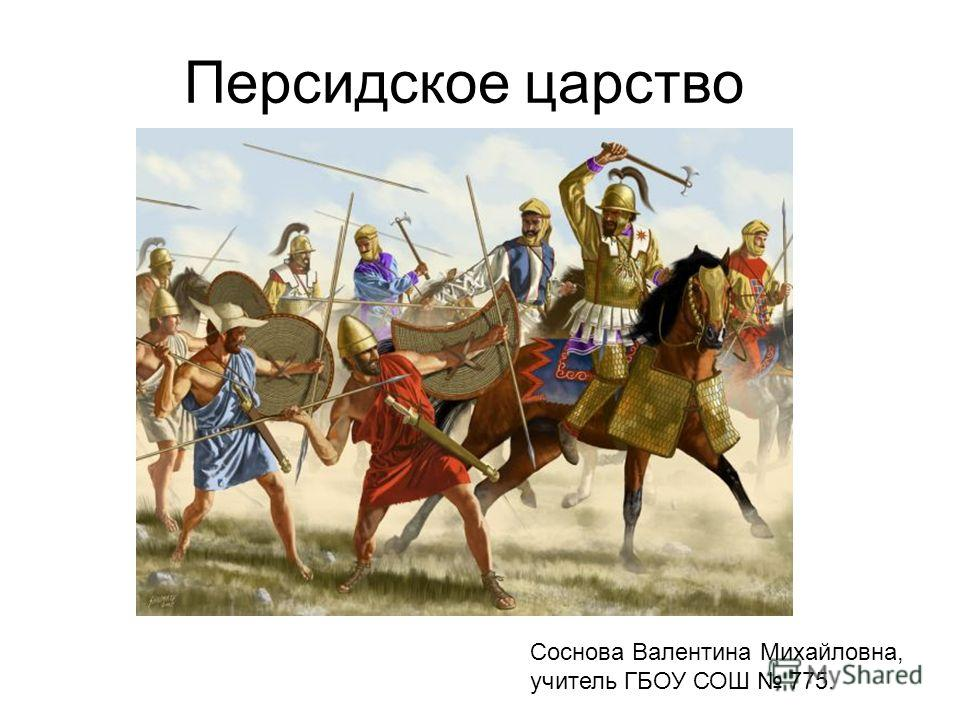 Персидское царство Соснова Валентина Михайловна, учитель ГБОУ СОШ 775.