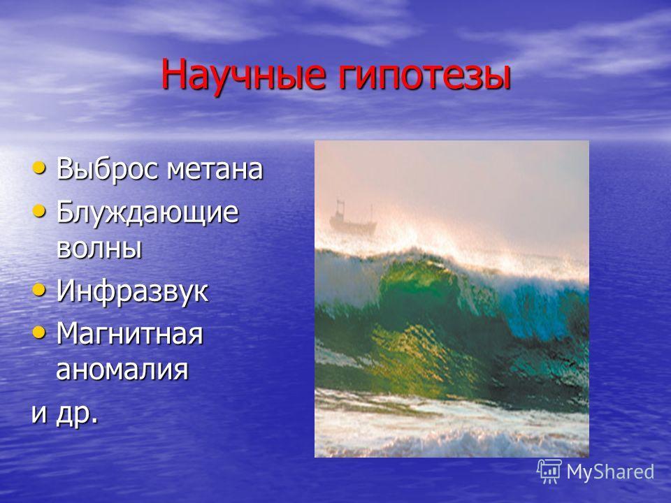 Научные гипотезы Выброс метана Выброс метана Блуждающие волны Блуждающие волны Инфразвук Инфразвук Магнитная аномалия Магнитная аномалия и др.