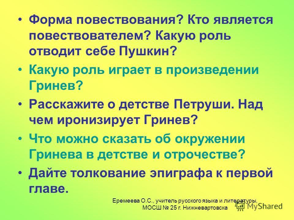 Форма повествования? Кто является повествователем? Какую роль отводит себе Пушкин? Какую роль играет в произведении Гринев? Расскажите о детстве Петруши. Над чем иронизирует Гринев? Что можно сказать об окружении Гринева в детстве и отрочестве? Дайте