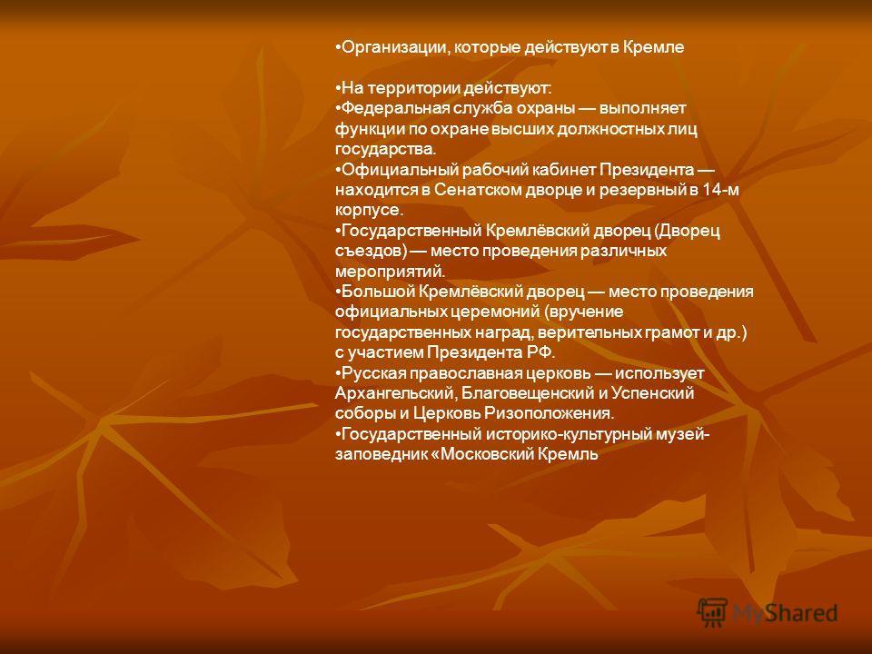 Организации, которые действуют в Кремле На территории действуют: Федеральная служба охраны выполняет функции по охране высших должностных лиц государства. Официальный рабочий кабинет Президента находится в Сенатском дворце и резервный в 14-м корпусе.