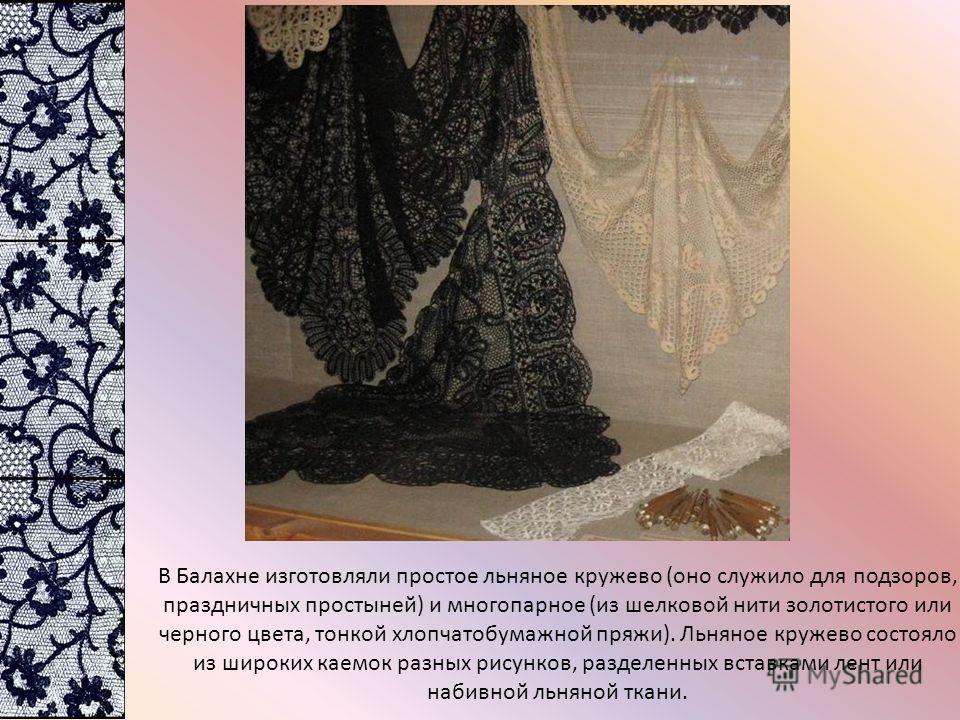 В Балахне изготовляли простое льняное кружево (оно служило для подзоров, праздничных простыней) и многопарное (из шелковой нити золотистого или черного цвета, тонкой хлопчатобумажной пряжи). Льняное кружево состояло из широких каемок разных рисунков,