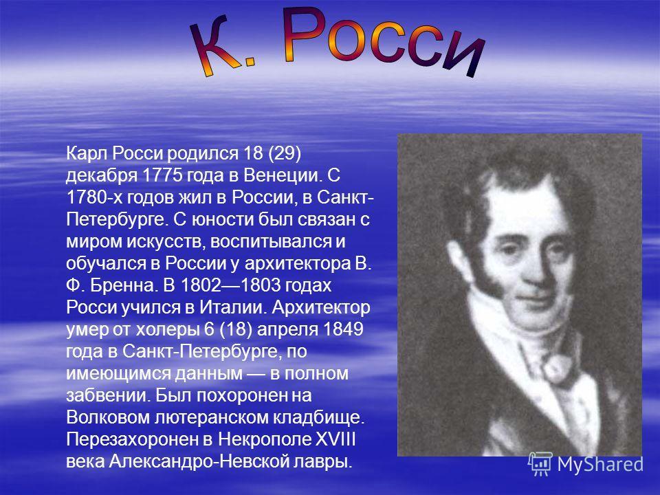 Карл Росси родился 18 (29) декабря 1775 года в Венеции. С 1780-х годов жил в России, в Санкт- Петербурге. С юности был связан с миром искусств, воспитывался и обучался в России у архитектора В. Ф. Бренна. В 18021803 годах Росси учился в Италии. Архит
