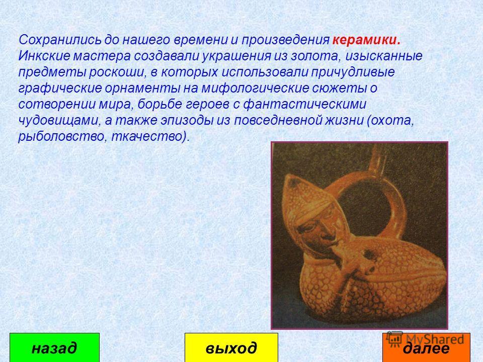 Сохранились до нашего времени и произведения керамики. Инкские мастера создавали украшения из золота, изысканные предметы роскоши, в которых использовали причудливые графические орнаменты на мифологические сюжеты о сотворении мира, борьбе героев с фа