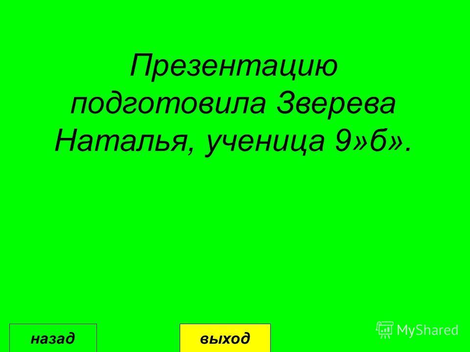 Презентацию подготовила Зверева Наталья, ученица 9»б». выходназад