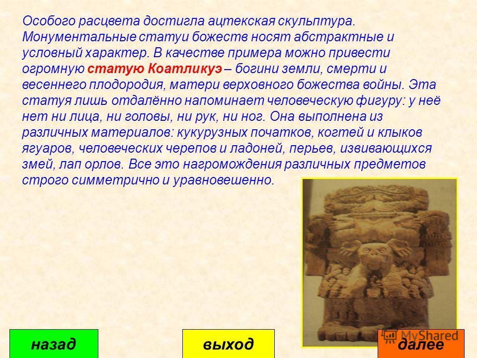 Особого расцвета достигла ацтекская скульптура. Монументальные статуи божеств носят абстрактные и условный характер. В качестве примера можно привести огромную статую Коатликуэ – богини земли, смерти и весеннего плодородия, матери верховного божества