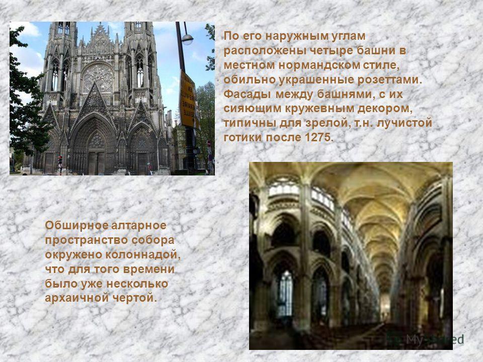 Обширное алтарное пространство собора окружено колоннадой, что для того времени было уже несколько архаичной чертой. По его наружным углам расположены четыре башни в местном нормандском стиле, обильно украшенные розеттами. Фасады между башнями, с их