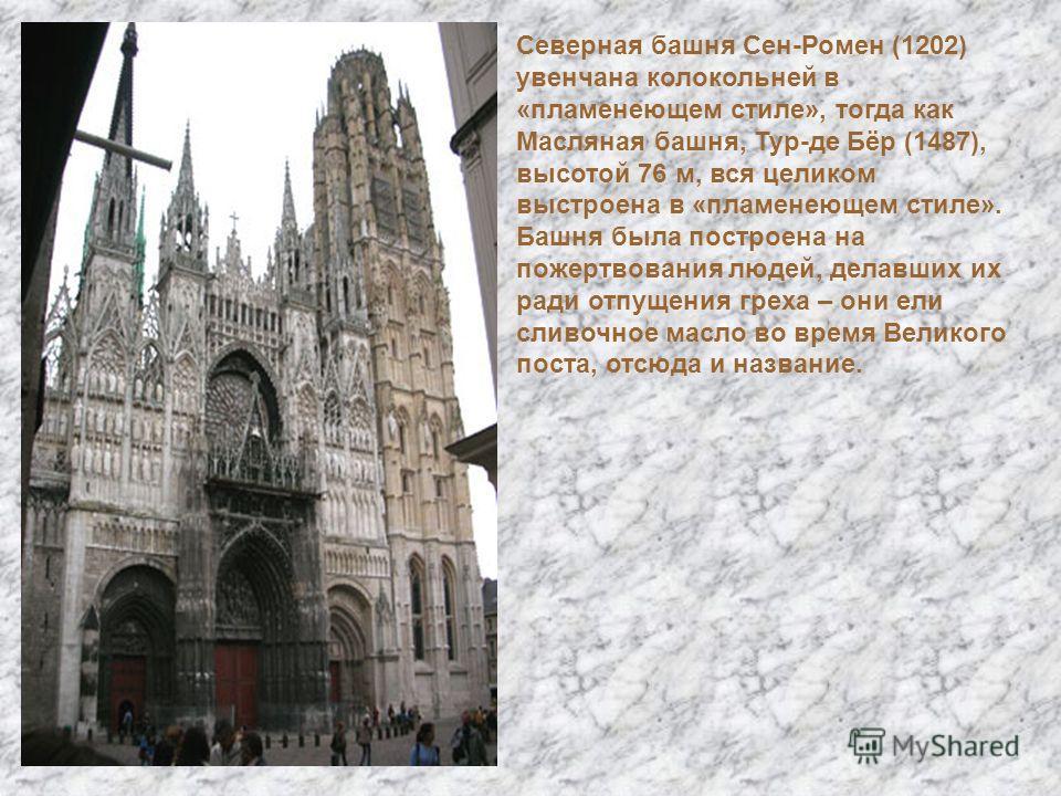 Северная башня Сен-Ромен (1202) увенчана колокольней в «пламенеющем стиле», тогда как Масляная башня, Тур-де Бёр (1487), высотой 76 м, вся целиком выстроена в «пламенеющем стиле». Башня была построена на пожертвования людей, делавших их ради отпущени