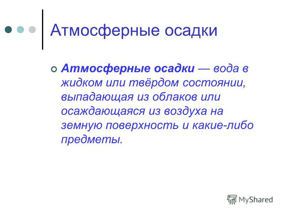 Атмосферные осадки Атмосферные осадки вода в жидком или твёрдом состоянии, выпадающая из облаков или осаждающаяся из воздуха на земную поверхность и какие-либо предметы.