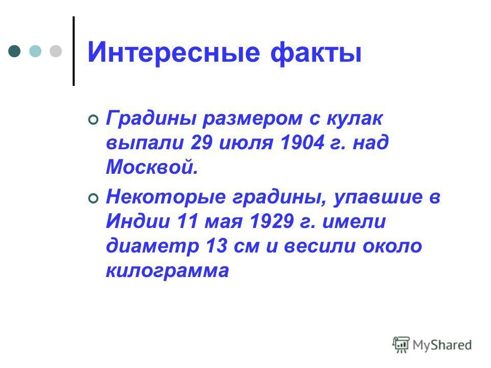 Интересные факты Градины размером с кулак выпали 29 июля 1904 г. над Москвой. Некоторые градины, упавшие в Индии 11 мая 1929 г. имели диаметр 13 см и весили около килограмма