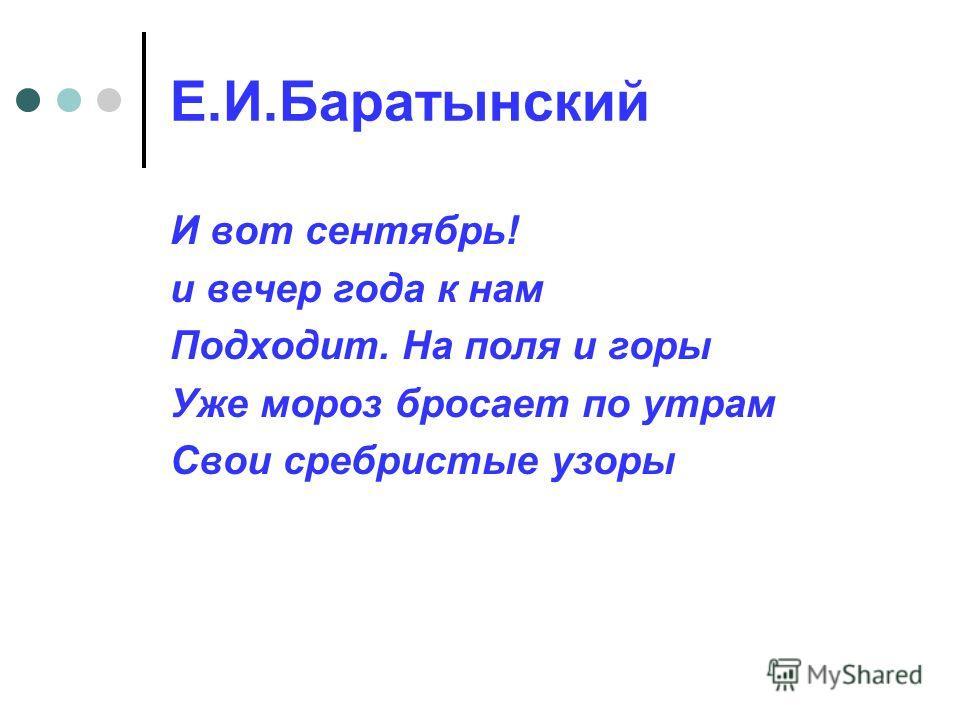 Е.И.Баратынский И вот сентябрь! и вечер года к нам Подходит. На поля и горы Уже мороз бросает по утрам Свои сребристые узоры