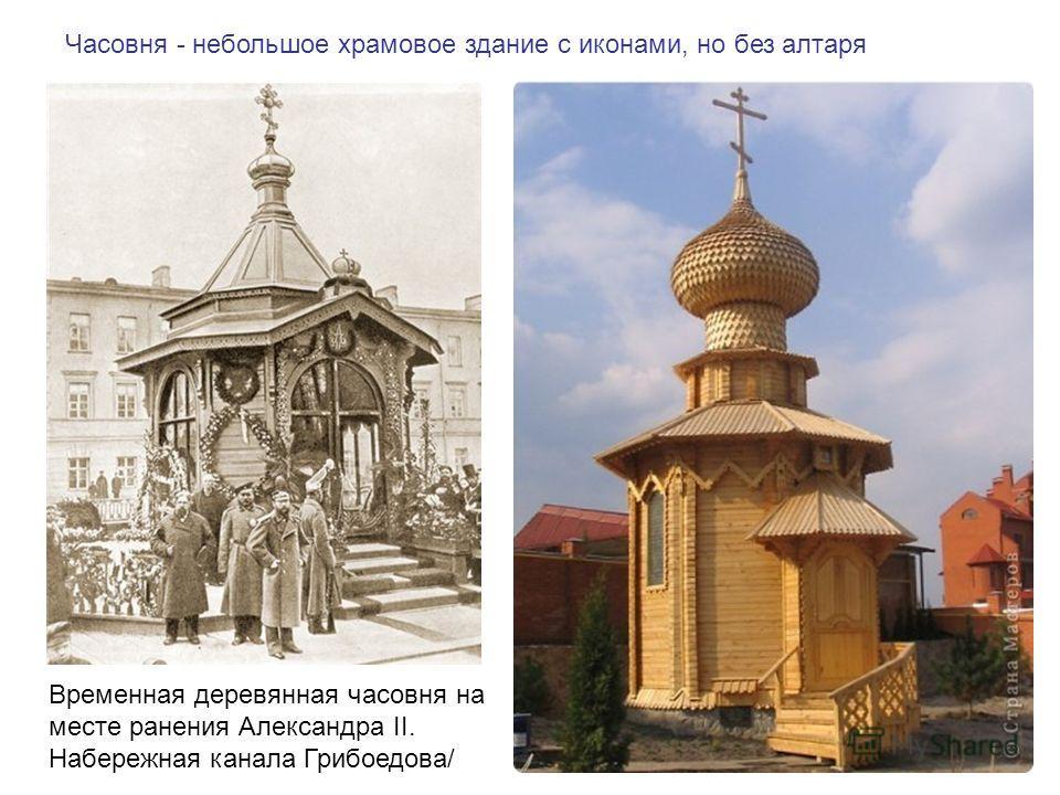 Часовня - небольшое храмовое здание с иконами, но без алтаря Временная деревянная часовня на месте ранения Александра II. Набережная канала Грибоедова/