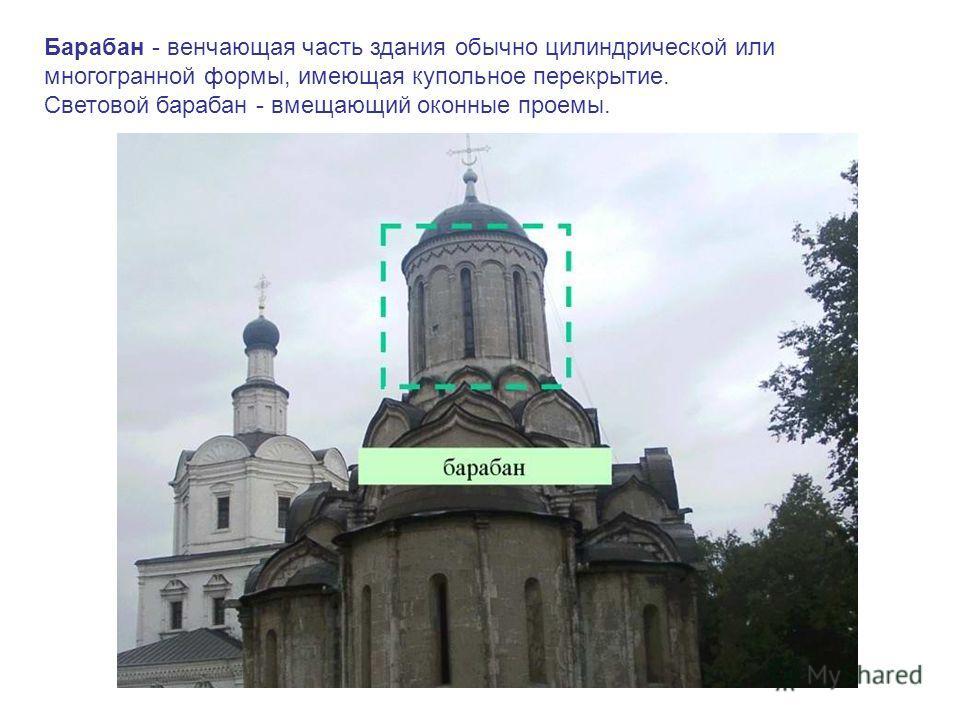 Барабан - венчающая часть здания обычно цилиндрической или многогранной формы, имеющая купольное перекрытие. Световой барабан - вмещающий оконные проемы.