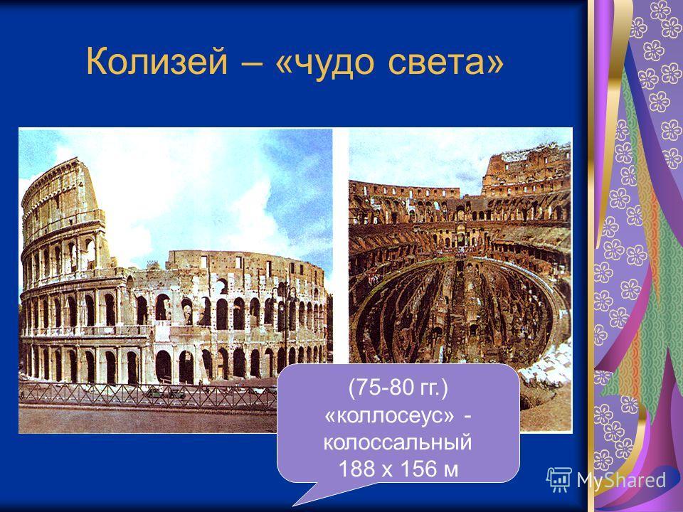Колизей – «чудо света» (75-80 гг.) «коллосеус» - колоссальный 188 х 156 м