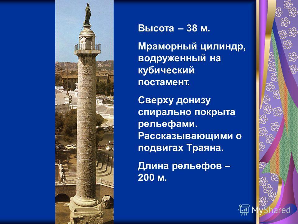 Высота – 38 м. Мраморный цилиндр, водруженный на кубический постамент. Сверху донизу спирально покрыта рельефами. Рассказывающими о подвигах Траяна. Длина рельефов – 200 м.