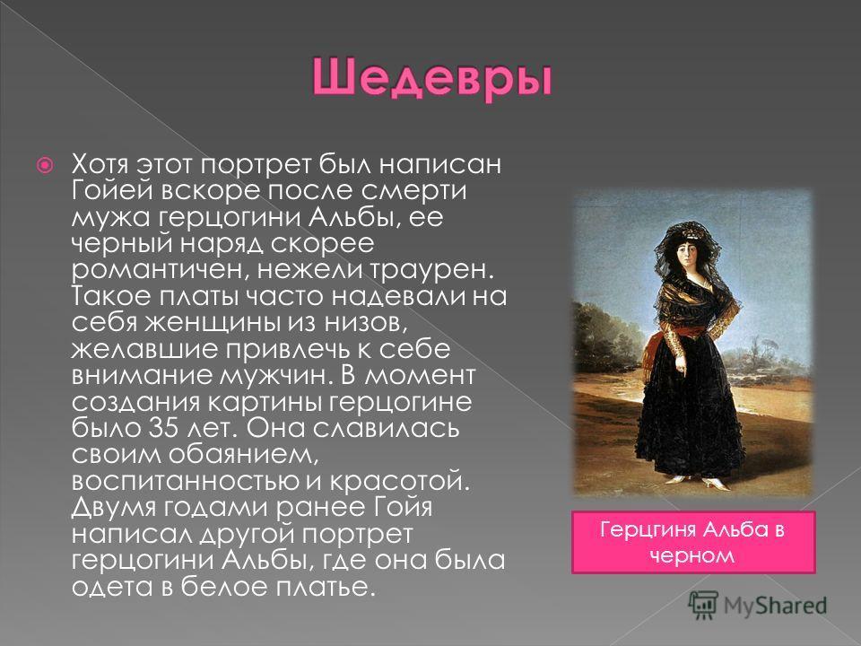 Хотя этот портрет был написан Гойей вскоре после смерти мужа герцогини Альбы, ее черный наряд скорее романтичен, нежели траурен. Такое платы часто надевали на себя женщины из низов, желавшие привлечь к себе внимание мужчин. В момент создания картины