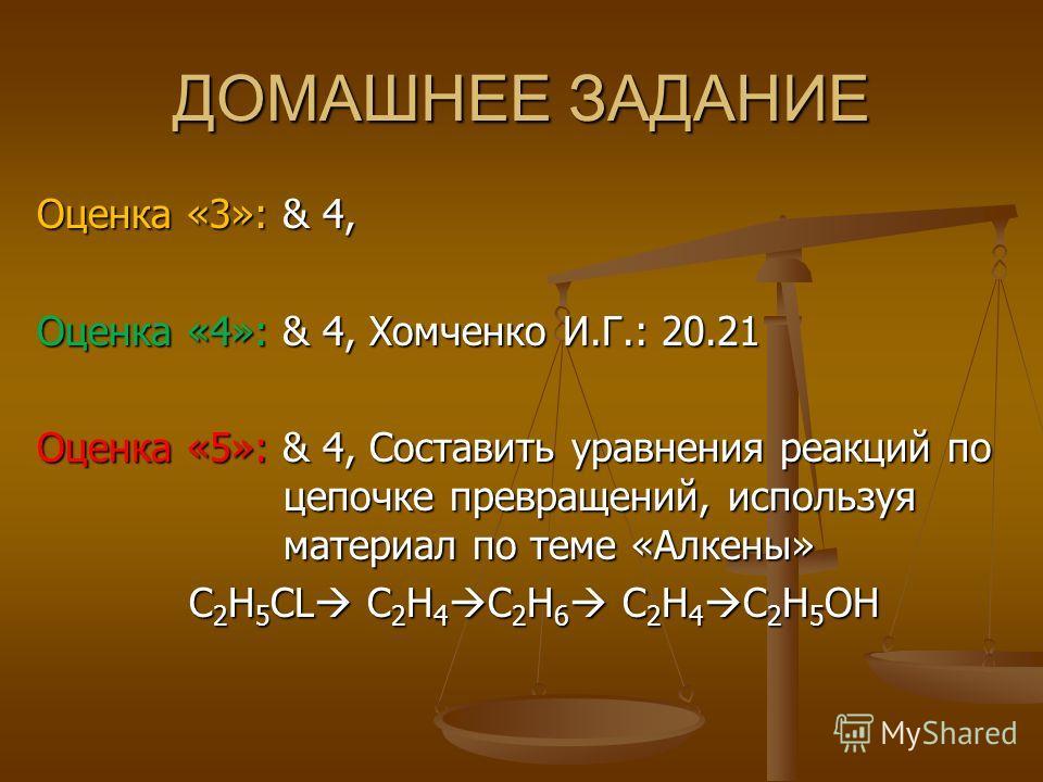 ДОМАШНЕЕ ЗАДАНИЕ Оценка «3»: & 4, Оценка «4»: & 4, Хомченко И.Г.: 20.21 Оценка «5»: & 4, Составить уравнения реакций по цепочке превращений, используя материал по теме «Алкены» C 2 H 5 CL C 2 H 4 C 2 H 6 C 2 H 4 C 2 H 5 OH C 2 H 5 CL C 2 H 4 C 2 H 6