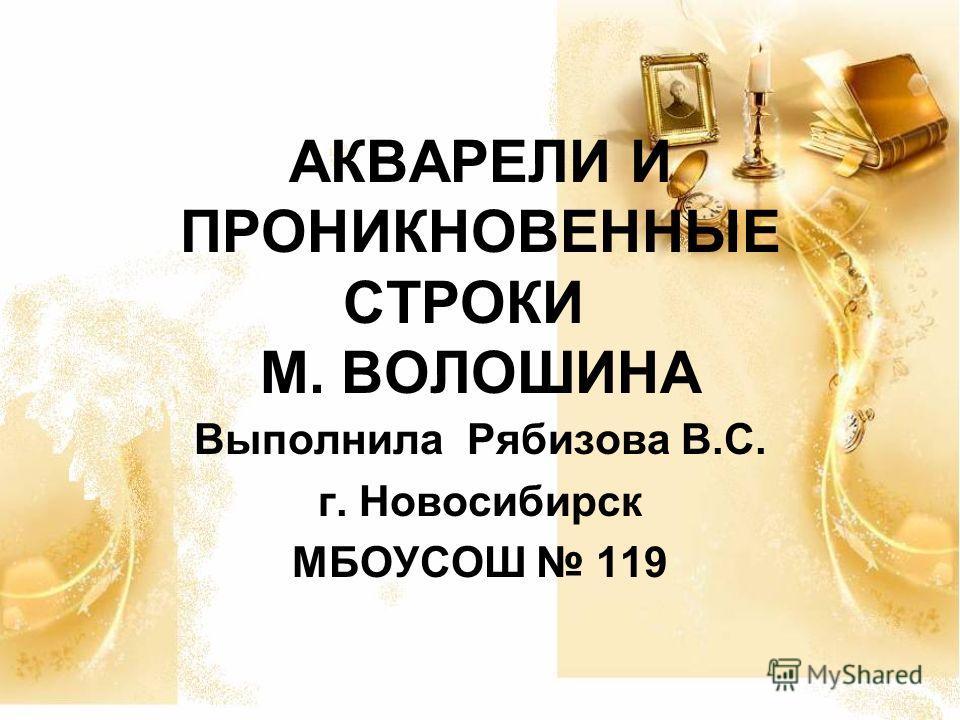 АКВАРЕЛИ И ПРОНИКНОВЕННЫЕ СТРОКИ М. ВОЛОШИНА Выполнила Рябизова В.С. г. Новосибирск МБОУСОШ 119