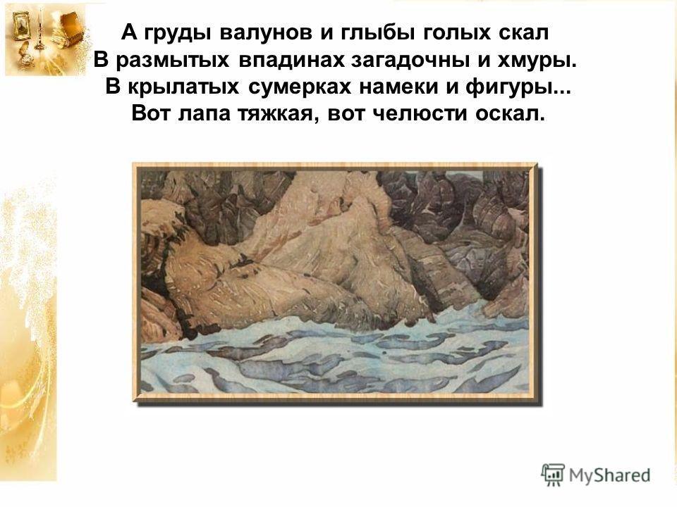 А груды валунов и глыбы голых скал В размытых впадинах загадочны и хмуры. В крылатых сумерках намеки и фигуры... Вот лапа тяжкая, вот челюсти оскал.