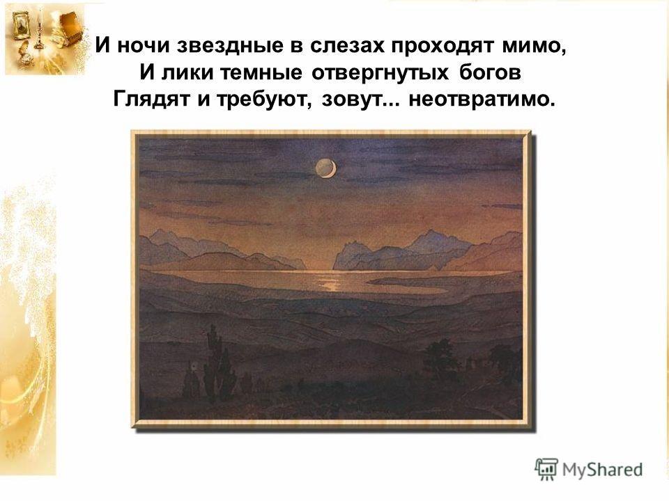 И ночи звездные в слезах проходят мимо, И лики темные отвергнутых богов Глядят и требуют, зовут... неотвратимо.