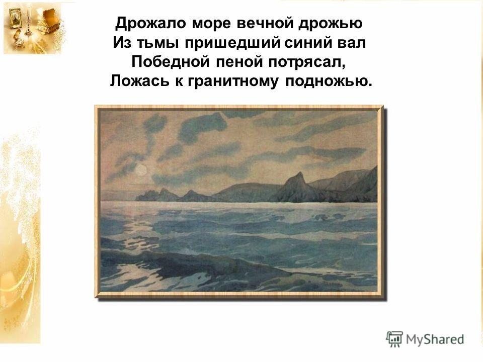 Дрожало море вечной дрожью Из тьмы пришедший синий вал Победной пеной потрясал, Ложась к гранитному подножью.