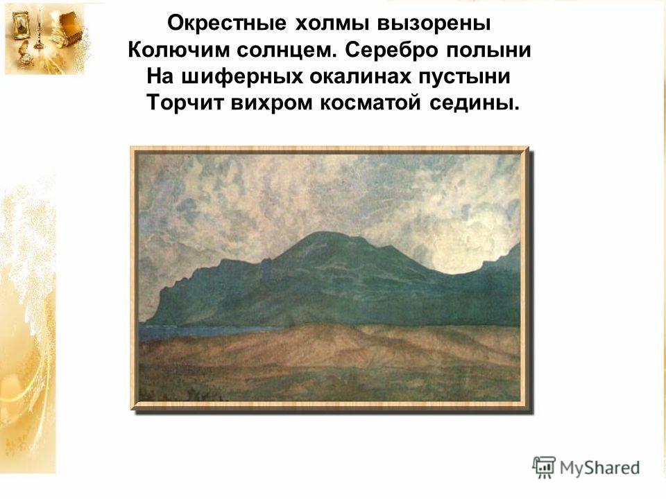 Окрестные холмы вызорены Колючим солнцем. Серебро полыни На шиферных окалинах пустыни Торчит вихром косматой седины.