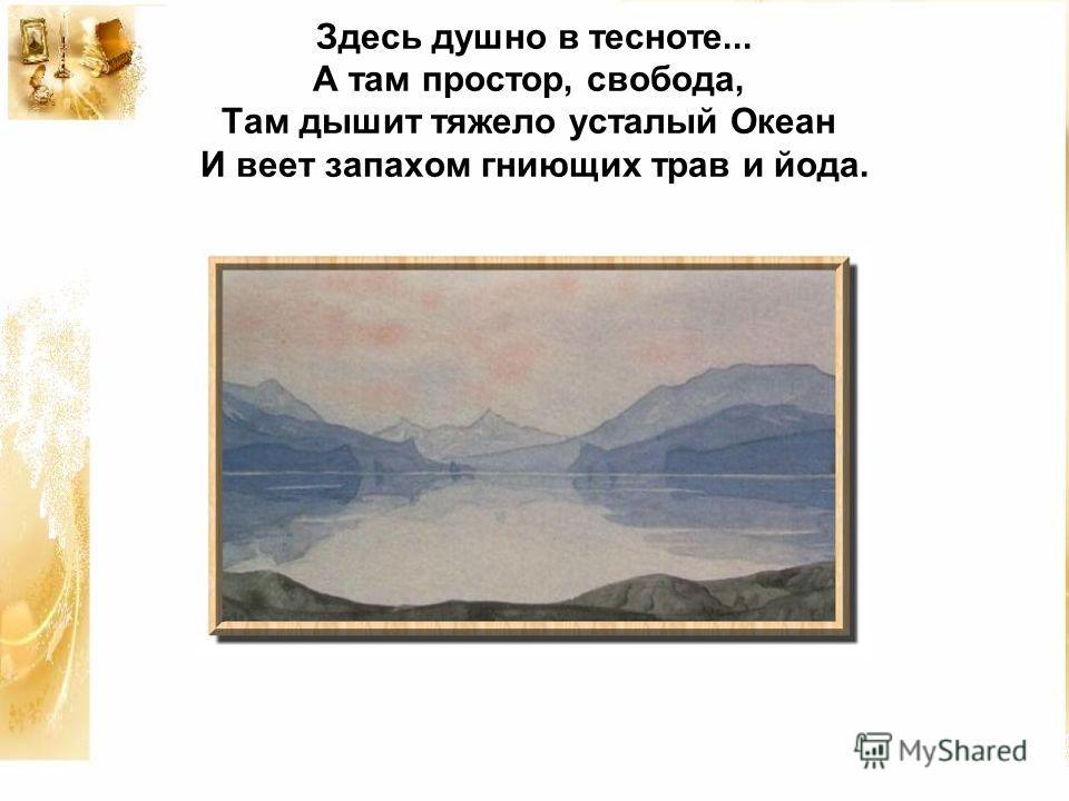 Здесь душно в тесноте... А там простор, свобода, Там дышит тяжело усталый Океан И веет запахом гниющих трав и йода.