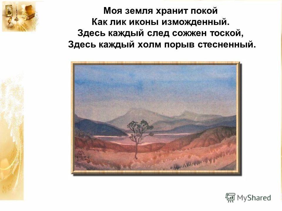 Моя земля хранит покой Как лик иконы изможденный. Здесь каждый след сожжен тоской, Здесь каждый холм порыв стесненный.