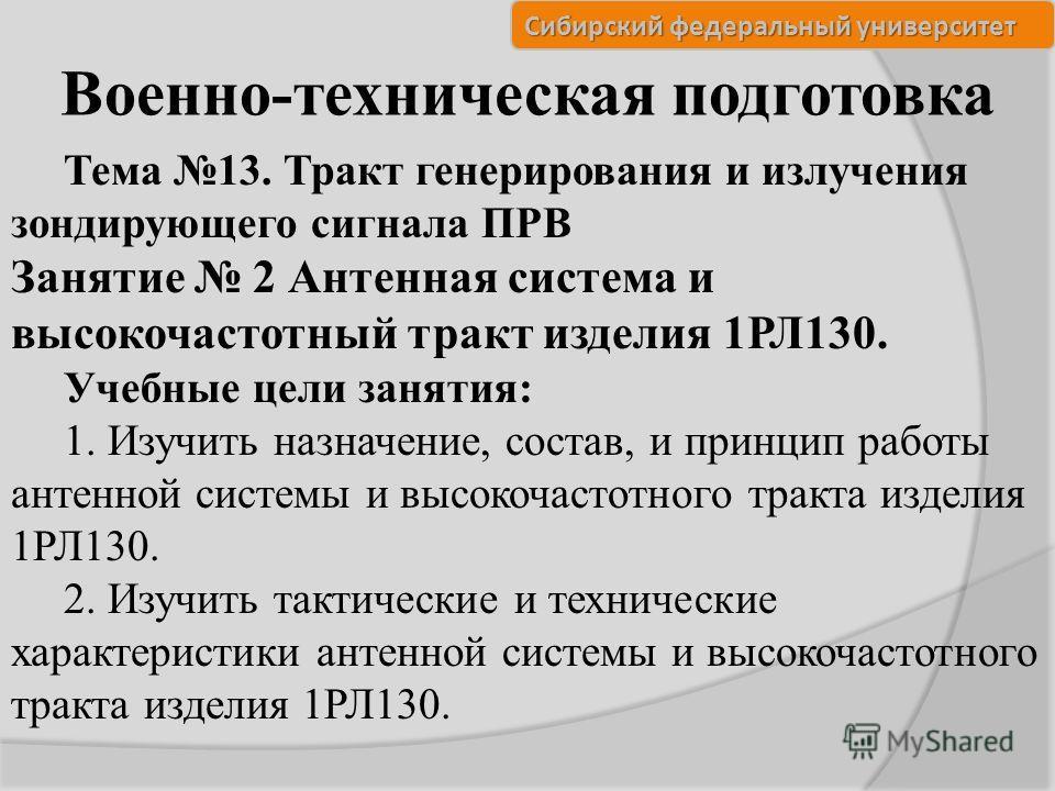 Сибирский федеральный университет Военно-техническая подготовка Тема 13. Тракт генерирования и излучения зондирующего сигнала ПРВ Занятие 2 Антенная система и высокочастотный тракт изделия 1РЛ130. Учебные цели занятия: 1. Изучить назначение, состав,