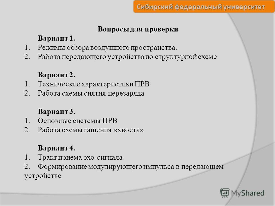 Сибирский федеральный университет Вопросы для проверки Вариант 1. 1.Режимы обзора воздушного пространства. 2.Работа передающего устройства по структурной схеме Вариант 2. 1.Технические характеристики ПРВ 2.Работа схемы снятия перезаряда Вариант 3. 1.