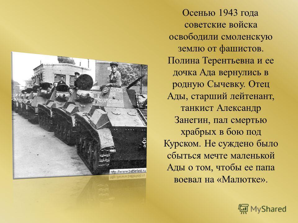 Осенью 1943 года советские войска освободили смоленскую землю от фашистов. Полина Терентьевна и ее дочка Ада вернулись в родную Сычевку. Отец Ады, старший лейтенант, танкист Александр Занегин, пал смертью храбрых в бою под Курском. Не суждено было сб