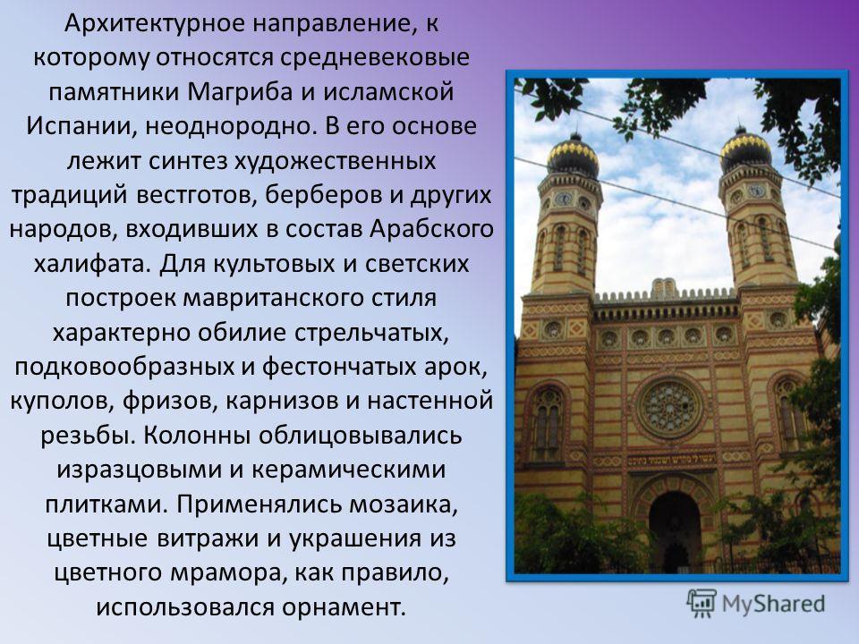 Архитектурное направление, к которому относятся средневековые памятники Магриба и исламской Испании, неоднородно. В его основе лежит синтез художественных традиций вестготов, берберов и других народов, входивших в состав Арабского халифата. Для культ