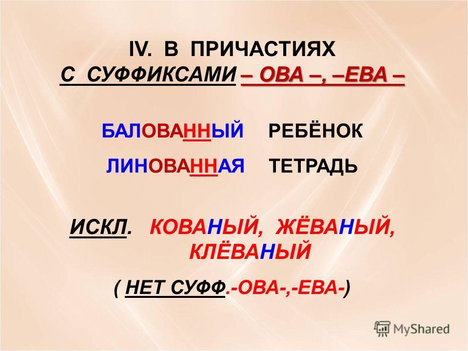 IV. В ПРИЧАСТИЯХ – ОВА –, –ЕВА – С СУФФИКСАМИ – ОВА –, –ЕВА – БАЛОВАННЫЙ РЕБЁНОК ЛИНОВАННАЯ ТЕТРАДЬ ИСКЛ. КОВАНЫЙ, ЖЁВАНЫЙ, КЛЁВАНЫЙ ( НЕТ СУФФ.-ОВА-,-ЕВА-)