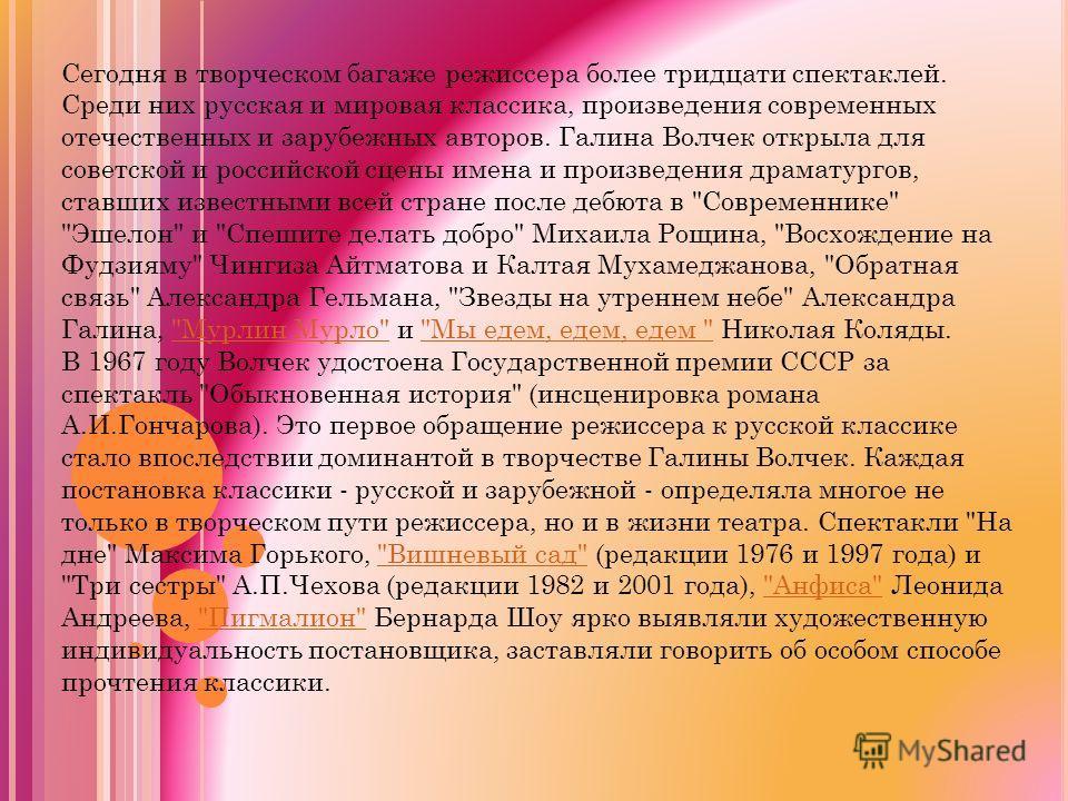 Сегодня в творческом багаже режиссера более тридцати спектаклей. Среди них русская и мировая классика, произведения современных отечественных и зарубежных авторов. Галина Волчек открыла для советской и российской сцены имена и произведения драматурго