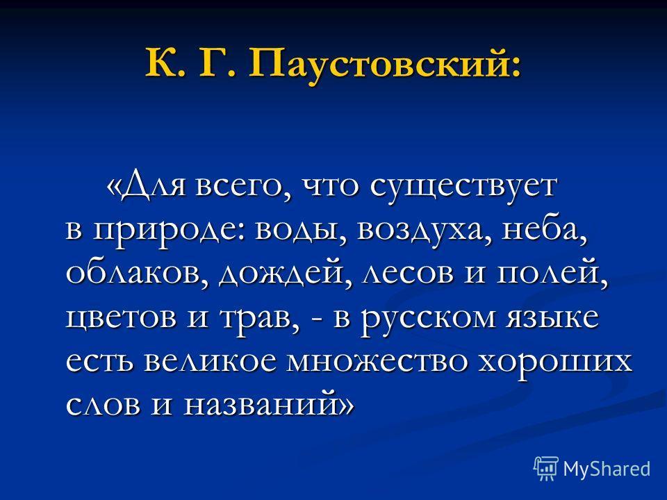 К. Г. Паустовский: «Для всего, что существует в природе: воды, воздуха, неба, облаков, дождей, лесов и полей, цветов и трав, - в русском языке есть великое множество хороших слов и названий»
