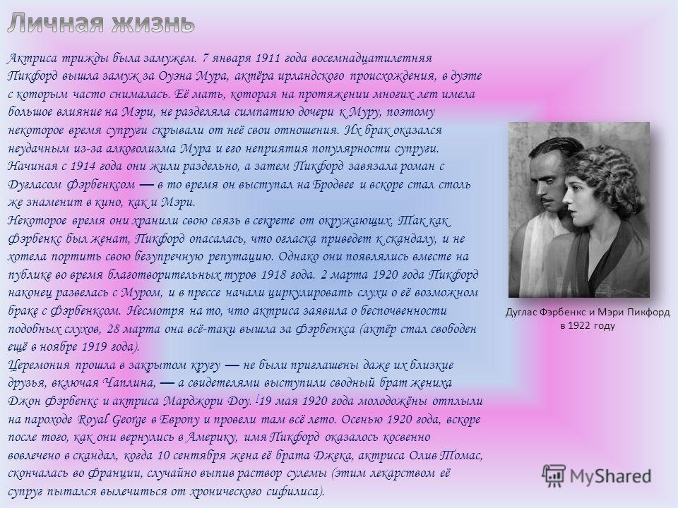 Актриса трижды была замужем. 7 января 1911 года восемнадцатилетняя Пикфорд вышла замуж за Оуэна Мура, актёра ирландского происхождения, в дуэте с которым часто снималась. Её мать, которая на протяжении многих лет имела большое влияние на Мэри, не раз