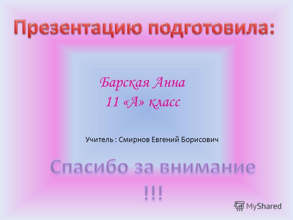 Барская Анна 11 «А» класс Учитель : Смирнов Евгений Борисович