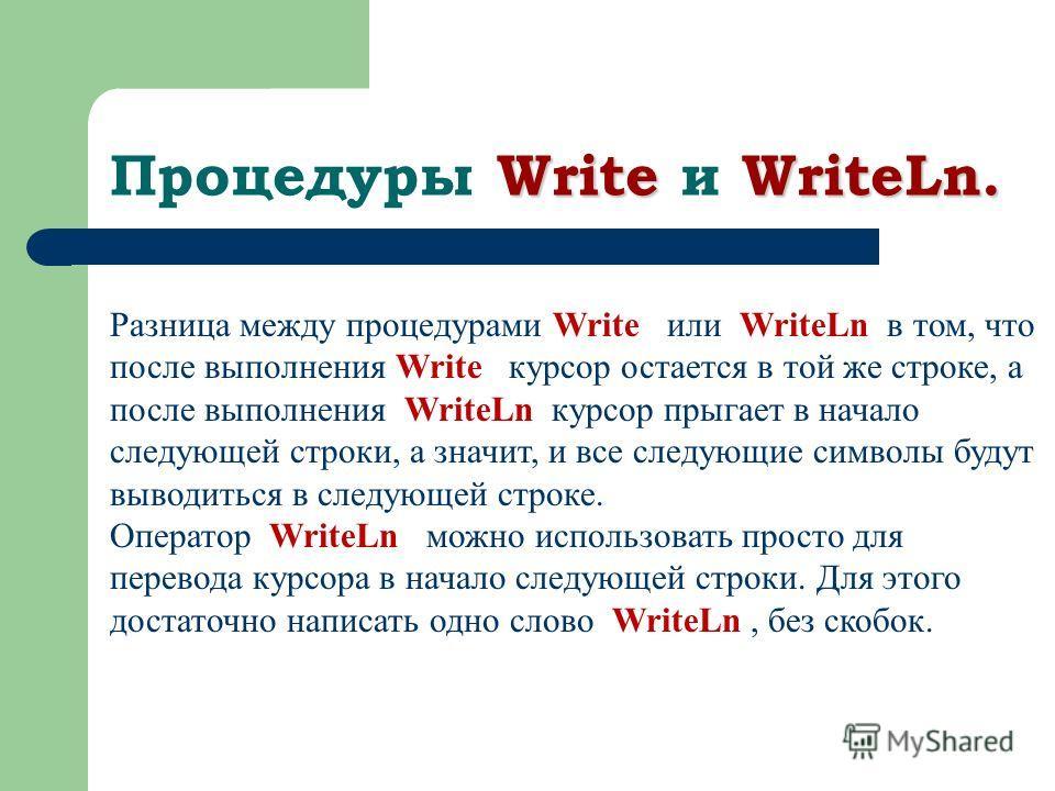 Write WriteLn. Процедуры Write и WriteLn. Разница между процедурами Write или WriteLn в том, что после выполнения Write курсор остается в той же строке, а после выполнения WriteLn курсор прыгает в начало следующей строки, а значит, и все следующие си