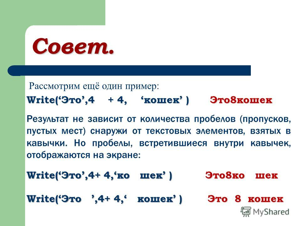 Совет. Рассмотрим ещё один пример: Write(Это,4 + 4, кошек ) Это8кошек Результат не зависит от количества пробелов (пропусков, пустых мест) снаружи от текстовых элементов, взятых в кавычки. Но пробелы, встретившиеся внутри кавычек, отображаются на экр