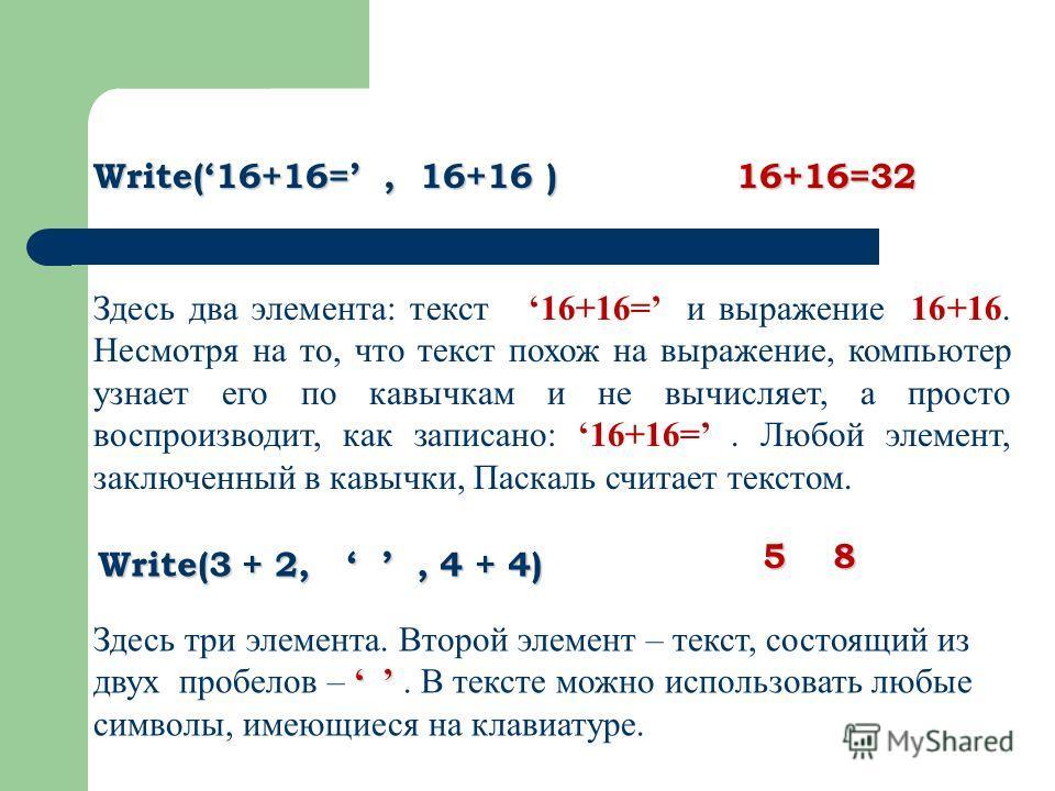 Write(16+16=, 16+16 ) 16+16=32 Здесь два элемента: текст 16+16= и выражение 16+16. Несмотря на то, что текст похож на выражение, компьютер узнает его по кавычкам и не вычисляет, а просто воспроизводит, как записано: 16+16=. Любой элемент, заключенный