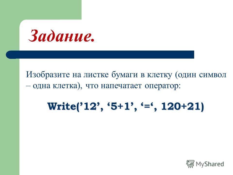 Изобразите на листке бумаги в клетку (один символ – одна клетка), что напечатает оператор: Write(12, 5+1, =, 120+21) Задание.