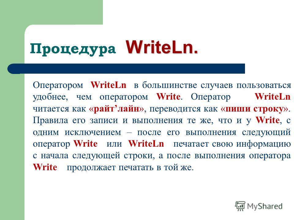 WriteLn. Процедура WriteLn. Оператором WriteLn в большинстве случаев пользоваться удобнее, чем оператором Write. Оператор WriteLn читается как «райтлайн», переводится как «пиши строку». Правила его записи и выполнения те же, что и у Write, с одним ис
