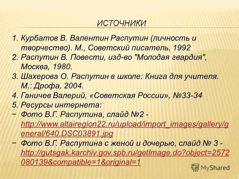 1.Курбатов В. Валентин Распутин (личность и творчество). М., Советский писатель, 1992 2.Распутин В. Повести, изд-во