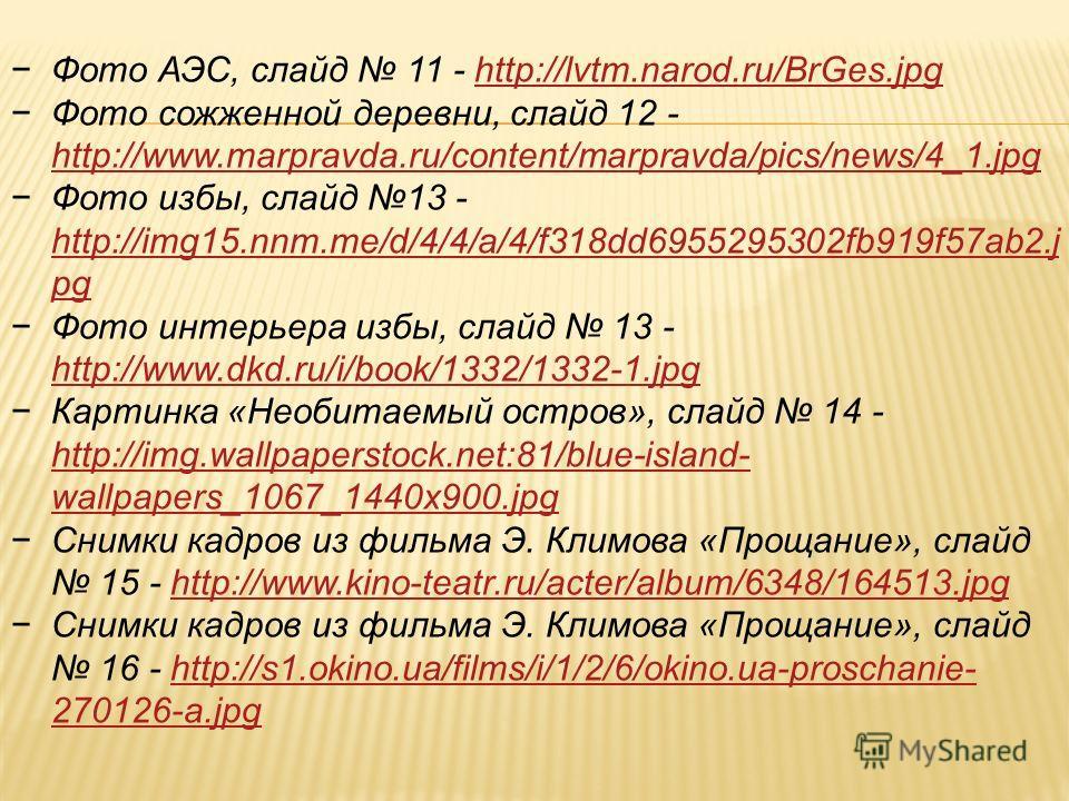 Фото АЭС, слайд 11 - http://lvtm.narod.ru/BrGes.jpghttp://lvtm.narod.ru/BrGes.jpg Фото сожженной деревни, слайд 12 - http://www.marpravda.ru/content/marpravda/pics/news/4_1.jpg http://www.marpravda.ru/content/marpravda/pics/news/4_1.jpg Фото избы, сл