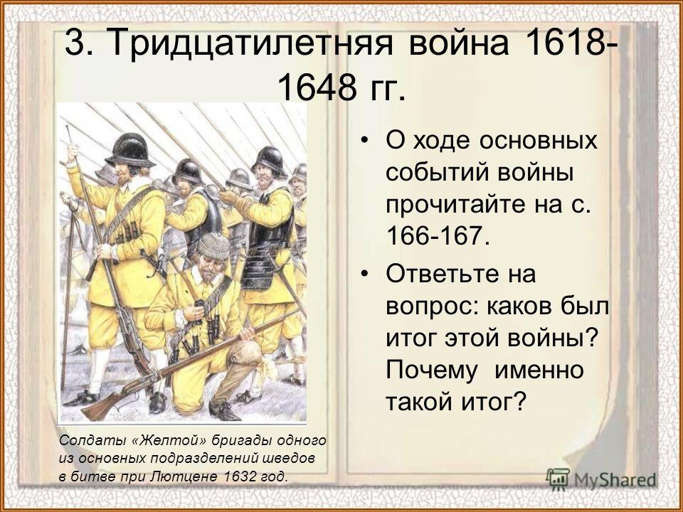 О ходе основных событий войны прочитайте на с. 166-167. Ответьте на вопрос: каков был итог этой войны? Почему именно такой итог? 3. Тридцатилетняя война 1618- 1648 гг. Солдаты «Желтой» бригады одного из основных подразделений шведов в битве при Лютце